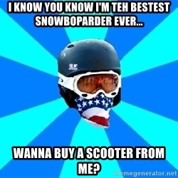 Typical snowboarder - i know you know i'm teh bestest snowboparder ever... wanna buy a scooter from me?