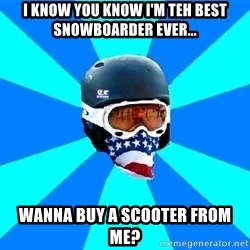 Typical snowboarder - i know you know i'm teh best snowboarder ever... wanna buy a scooter from me?