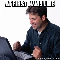 Lonely Computer Guy - At first I was like
