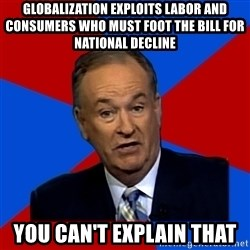 Bill O'Reilly Proves God - Globalization exploits labor and consumers who must foot the bill for national decline you can't explain that