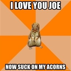 Excessively Annoyed Squirrel - I love you joe now suck on my acorns