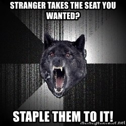 Insanity Wolf - stranger takes the seat you wanted? staple them to it!