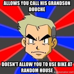 Professor Oak - Allows you call his grandson douche Doesn't Allow you to use bike at random house