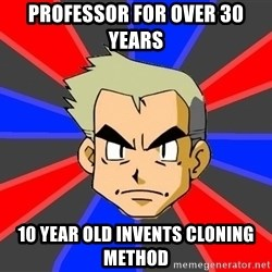 Professor Oak - Professor for over 30 years 10 year old invents cloning method