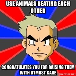 Professor Oak - use animals beating each other congratulatEs you for raising them with utmost care