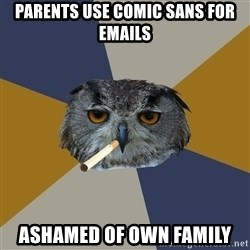 Art Student Owl - PARENTS USE COMIC SANS FOR EMAILS ASHAMED OF OWN FAMILY