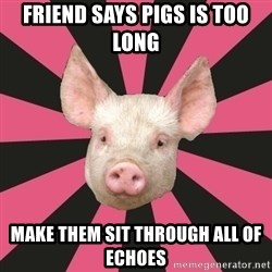 Pink Floyd Fan Pig - Friend says Pigs is too long Make them sit through all of echoes