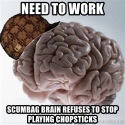 Scumbag Brain - NEED TO WORK SCUMBAG BRAIN REFUSES TO STOP PLAYING CHOPSTICKS