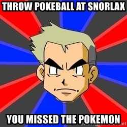 Professor Oak - throw pokeball at snorlax you missed the pokemon
