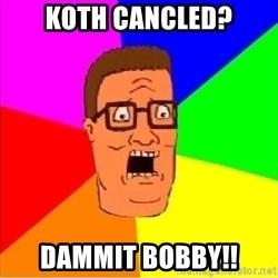 Hank Hill - koth cancled? dammit bobby!!