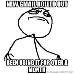 Like A Boss - new gmail rolled out been using it for over a month