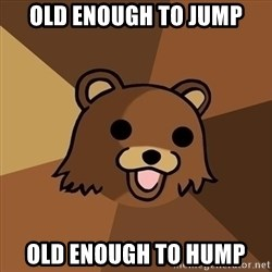 Pedobear - old enough to jump old enough to hump