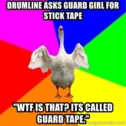 """Guardgoose - drumline asks guard girl for stick tape """"WTF IS THAT? ITS CALLED GUARD TAPE."""""""
