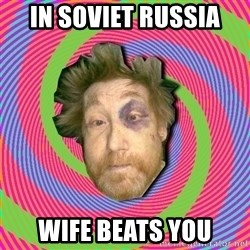 Russian Boozer - IN SOVIET RUSSIA WIFE BEATS YOU
