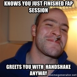 Good Guy Greg - Knows you Just finished fap session Greets you with  handshake anyway