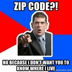 Stupidly Angry Retail Customer - zip code?! No because I don't want you to know where I live