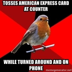 Retail Robin - tosses american express card at counter while turned around and on phone