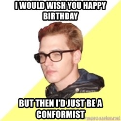 Hipster Mikey - I would wish you happy birthday but then i'd just be a conformist