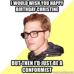 Hipster Mikey - I would wish you happy birthday Christine but then i'd just be a conformist