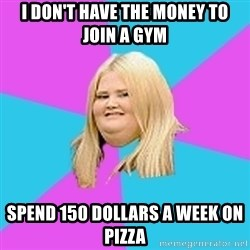 Fat Girl - I don't have the money to join a gym Spend 150 dollars a week on pizza