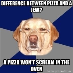Racist Dog - Difference between pizza and a jew? a pizza won't scream in the oven