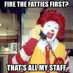 Ronald Mcdonald Call - fire the fatties first? that's all my staff