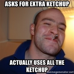 Good Guy Greg - asks for extra ketchup actually uses all the ketchup