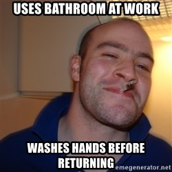 Good Guy Greg - uses bathroom at work washes hands before returning