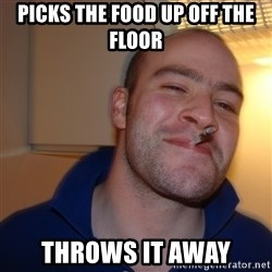Good Guy Greg - picks the food up off the floor throws it away