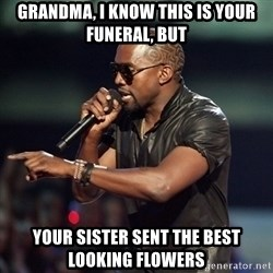 Kanye - grandma, i know this is your funeral, but your sister sent the best looking flowers
