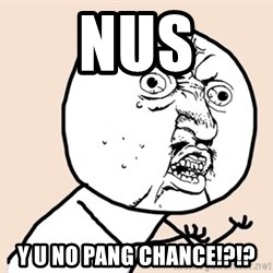 y u no meme - NUS Y U NO PANG CHANCE!?!?