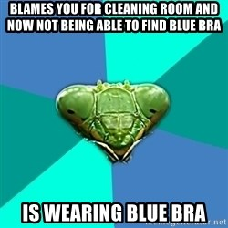 Crazy Girlfriend Praying Mantis - blames you for cleaning room and now not being able to find blue bra is wearing blue bra