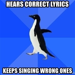 Socially Awkward Penguin - Hears correct lyrics Keeps singing wrong ones