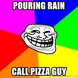 Trollface - pouring rain call pizza guy
