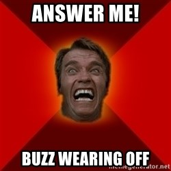 Angry Arnold - ANSWER ME! buzz wearing off