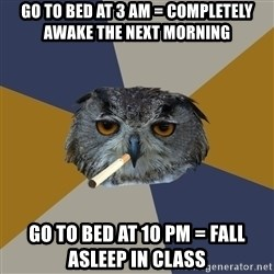 Art Student Owl - GO TO BED AT 3 AM = COMPLETELY AWAKE THE NEXT MORNING GO TO BED AT 10 PM = FALL ASLEEP IN CLASS