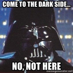 Darth Vader - COme to the dark side... no, not here