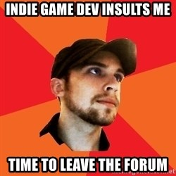 Optimistic Indie Developer - Indie game dev insults me time to leave the forum