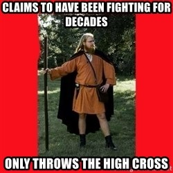 LARP Snob - Claims to have been fighting for decades Only throws the high cross