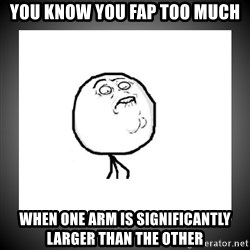 youfaptoomuch - You know you fap too much When one arm is significantly larger than the other