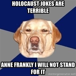 Racist Dog - holocaust jokes are terrible anne frankly i will not stand for it