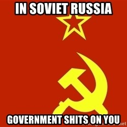 In Soviet Russia - In Soviet russia GOVERNMENT shits on you