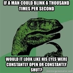 Philosoraptor - If a man could blink a thousand times per second would it look like his eyes were constantly open or constantly shut?