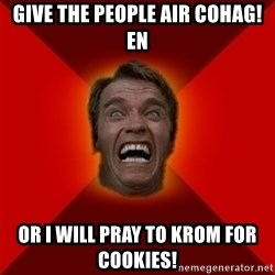 Angry Arnold - Give the people aiR cohag!en Or i will pray to krom for cookies!