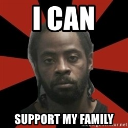 Things Black Guys Never Say - I can  support my family