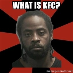Things Black Guys Never Say - What is KFC?