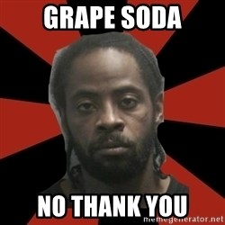 Things Black Guys Never Say - grape soda no thank you