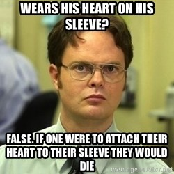 Dwight Schrute - wears his heart on his sleeve? False. if one were to attach their heart to their sleeve they would die