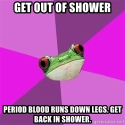 Foul Bachelorette Frog - Get out of shower Period blood runs down legs. Get back in shower.