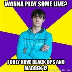 High Skill Gamer - wanna play some live? i only have black ops and madden 12